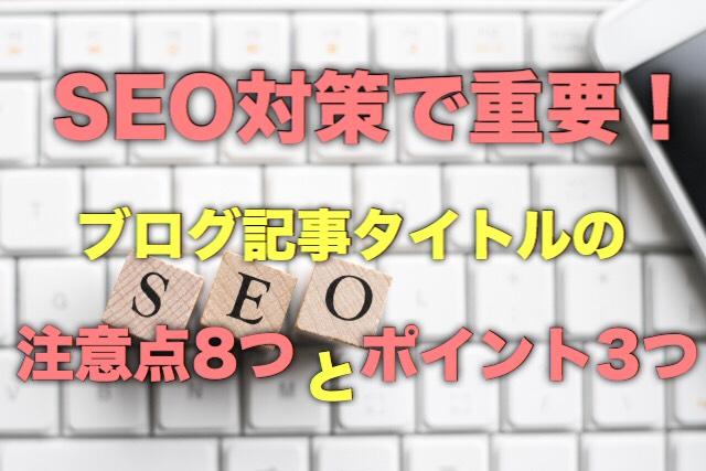 SEO対策で重要!ブログ記事タイトルの注意点8つとポイント3つ