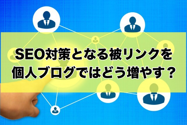 SEO対策となる被リンクを個人ブログではどう増やす
