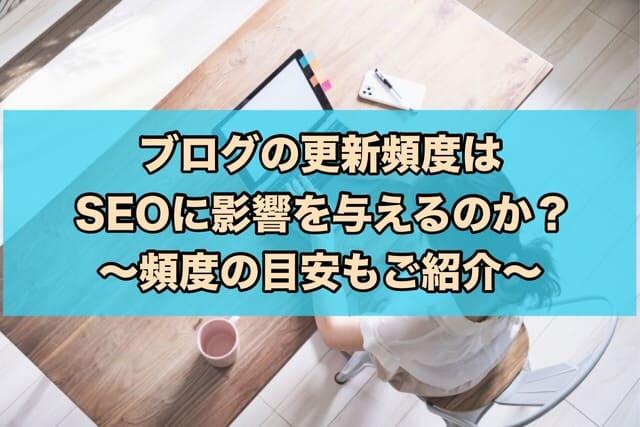 ブログの更新頻度はSEOに影響を与えるのか?頻度の目安もご紹介